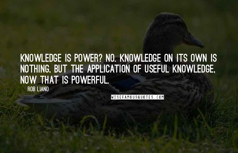 Rob Liano quotes: Knowledge is power? No. Knowledge on its own is nothing, but the application of useful knowledge, now that is powerful.