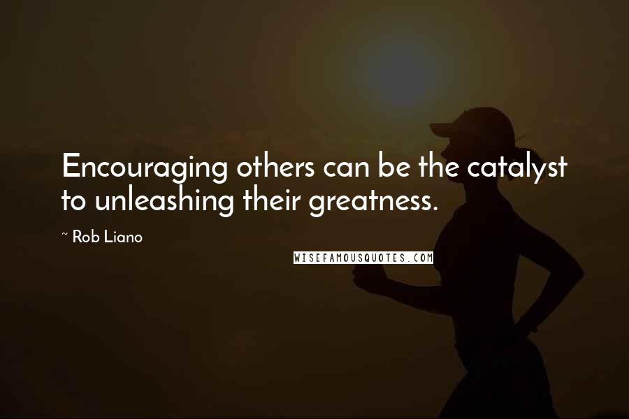Rob Liano quotes: Encouraging others can be the catalyst to unleashing their greatness.