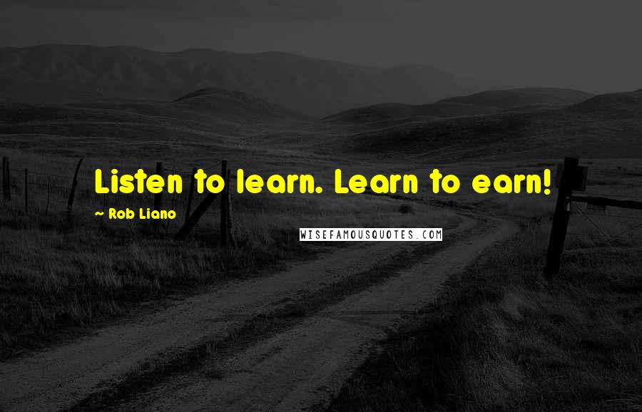Rob Liano quotes: Listen to learn. Learn to earn!