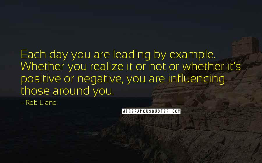 Rob Liano quotes: Each day you are leading by example. Whether you realize it or not or whether it's positive or negative, you are influencing those around you.
