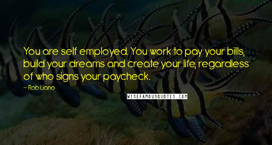 Rob Liano quotes: You are self employed. You work to pay your bills, build your dreams and create your life, regardless of who signs your paycheck.