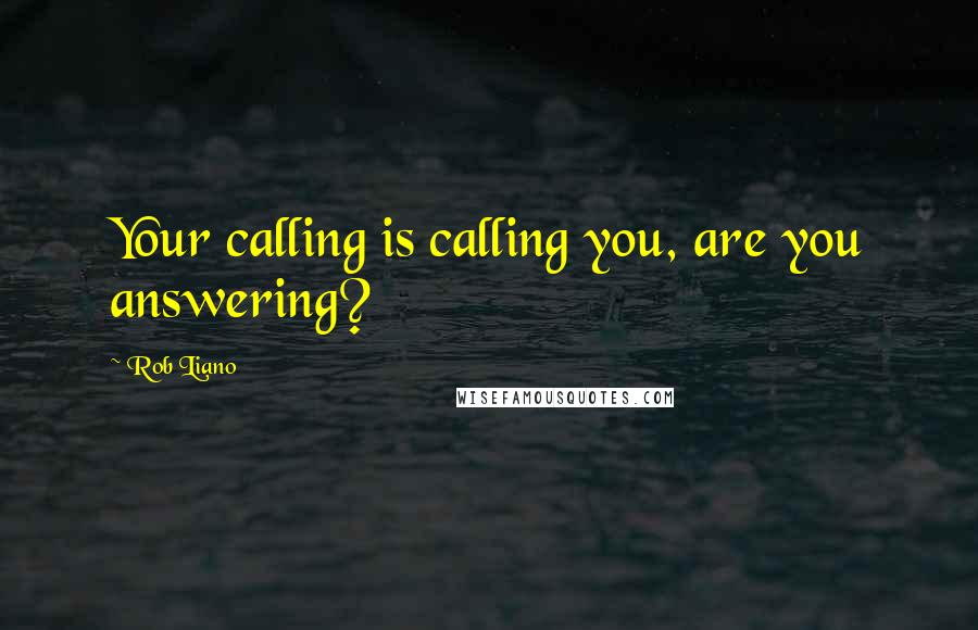 Rob Liano quotes: Your calling is calling you, are you answering?