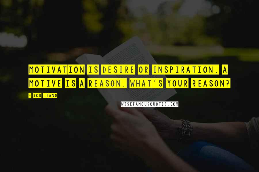 Rob Liano quotes: Motivation is desire or inspiration. A motive is a reason. What's your reason?