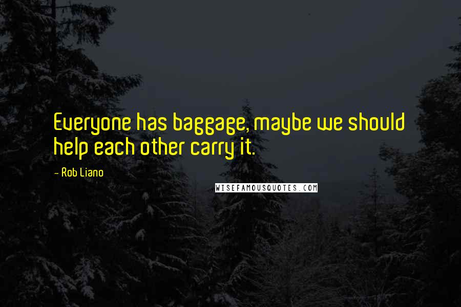 Rob Liano quotes: Everyone has baggage, maybe we should help each other carry it.