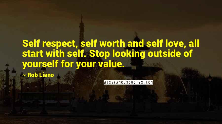 Rob Liano quotes: Self respect, self worth and self love, all start with self. Stop looking outside of yourself for your value.