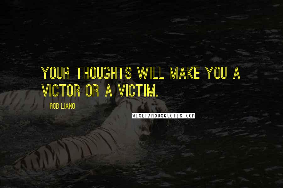 Rob Liano quotes: Your thoughts will make you a victor or a victim.