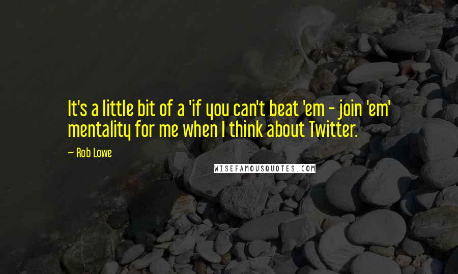 Rob Lowe quotes: It's a little bit of a 'if you can't beat 'em - join 'em' mentality for me when I think about Twitter.