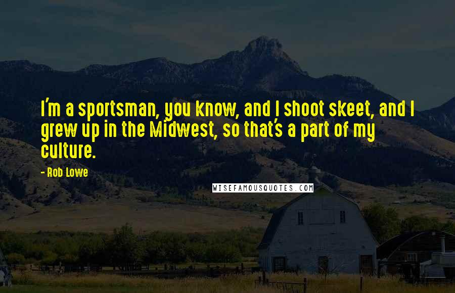 Rob Lowe quotes: I'm a sportsman, you know, and I shoot skeet, and I grew up in the Midwest, so that's a part of my culture.