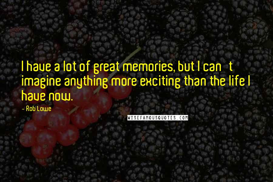 Rob Lowe quotes: I have a lot of great memories, but I can't imagine anything more exciting than the life I have now.