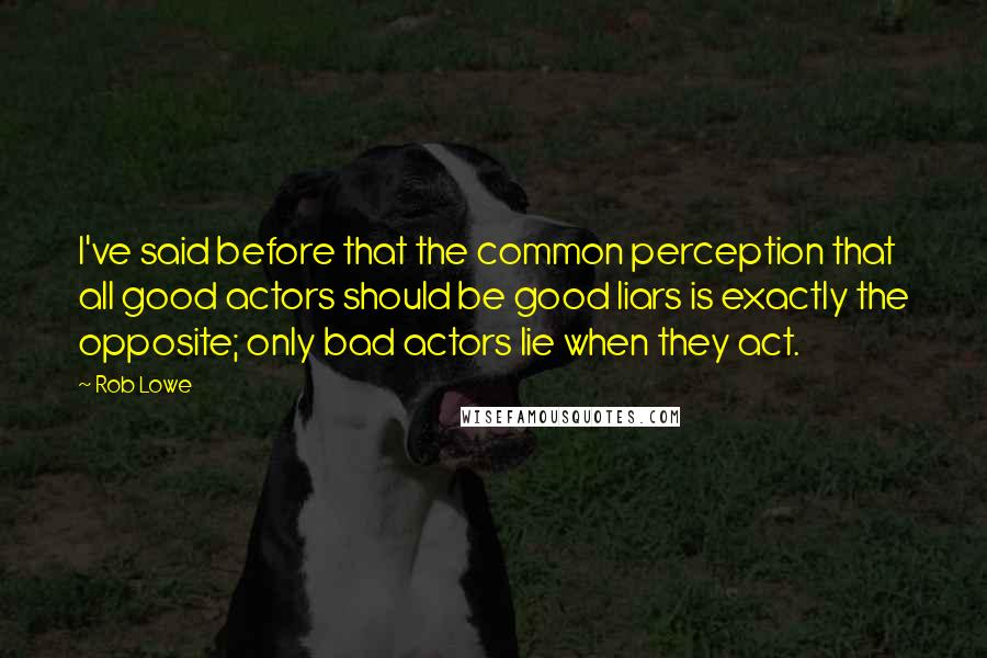 Rob Lowe quotes: I've said before that the common perception that all good actors should be good liars is exactly the opposite; only bad actors lie when they act.