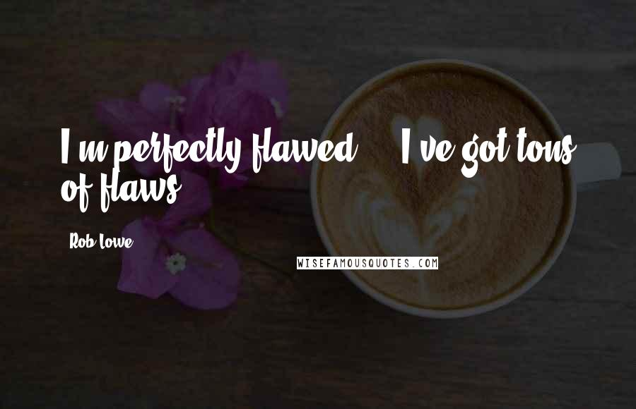 Rob Lowe quotes: I'm perfectly flawed ... I've got tons of flaws.