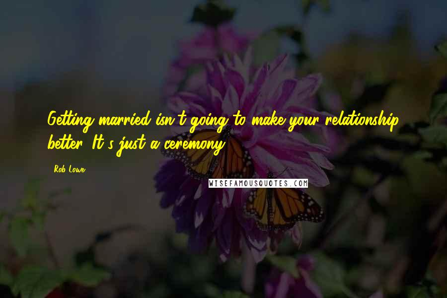 Rob Lowe quotes: Getting married isn't going to make your relationship better. It's just a ceremony.