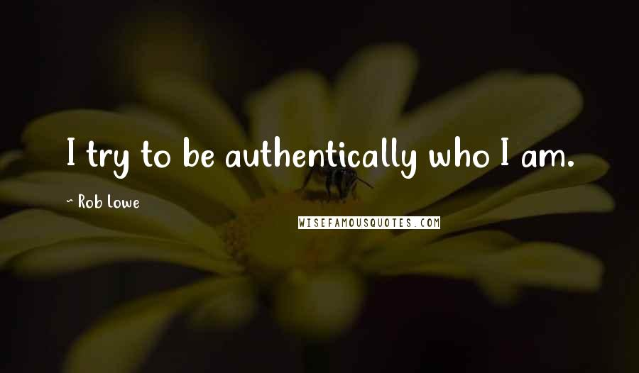Rob Lowe quotes: I try to be authentically who I am.