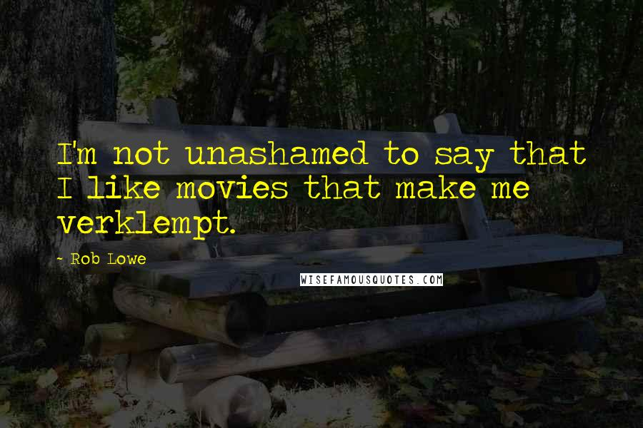 Rob Lowe quotes: I'm not unashamed to say that I like movies that make me verklempt.