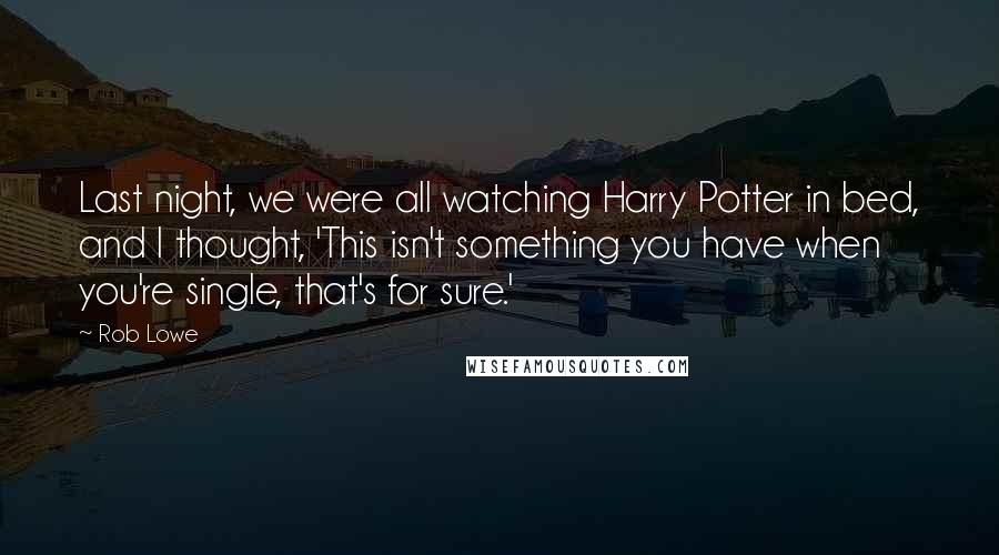 Rob Lowe quotes: Last night, we were all watching Harry Potter in bed, and I thought, 'This isn't something you have when you're single, that's for sure.'