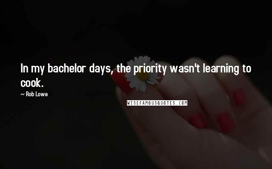 Rob Lowe quotes: In my bachelor days, the priority wasn't learning to cook.