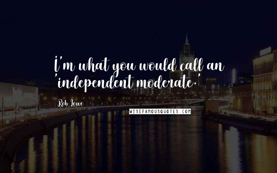 Rob Lowe quotes: I'm what you would call an 'independent moderate.'