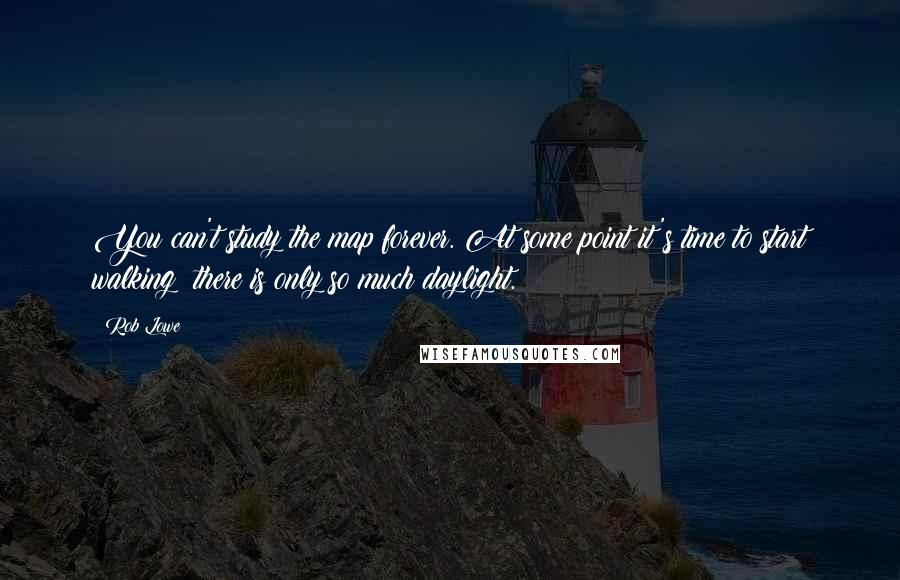 Rob Lowe quotes: You can't study the map forever. At some point it's time to start walking; there is only so much daylight.