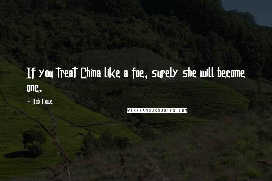 Rob Lowe quotes: If you treat China like a foe, surely she will become one.