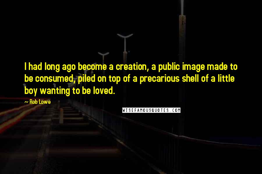 Rob Lowe quotes: I had long ago become a creation, a public image made to be consumed, piled on top of a precarious shell of a little boy wanting to be loved.