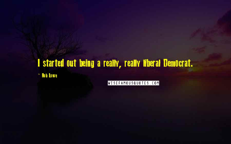 Rob Lowe quotes: I started out being a really, really liberal Democrat.