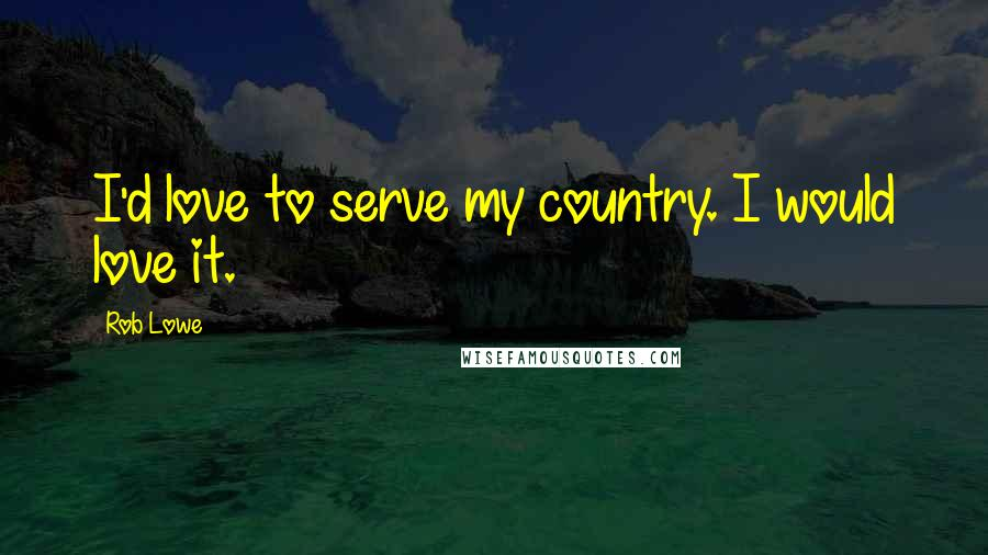 Rob Lowe quotes: I'd love to serve my country. I would love it.