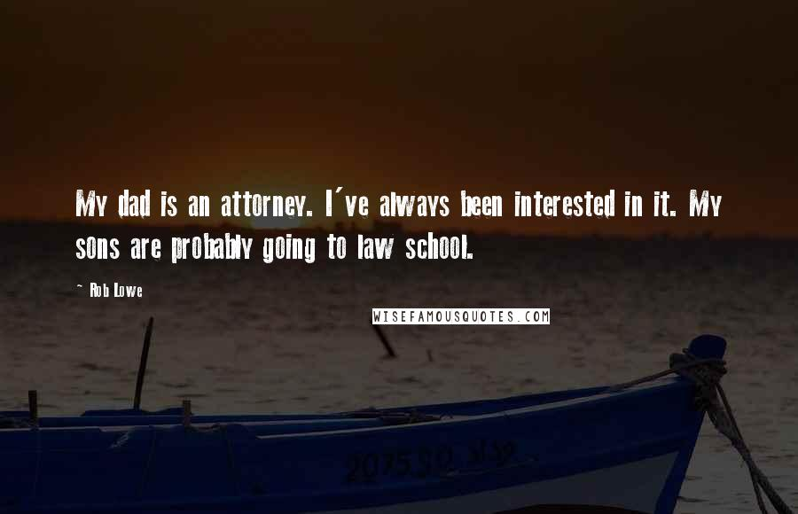 Rob Lowe quotes: My dad is an attorney. I've always been interested in it. My sons are probably going to law school.