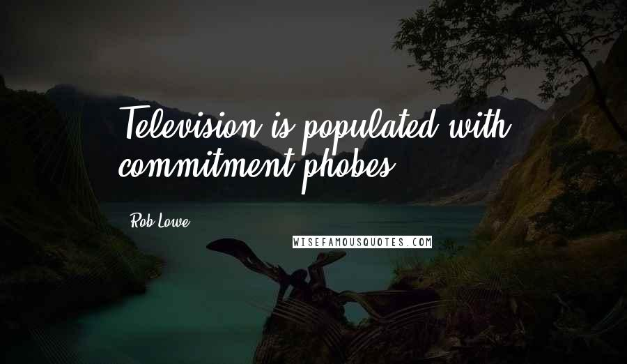 Rob Lowe quotes: Television is populated with commitment-phobes.