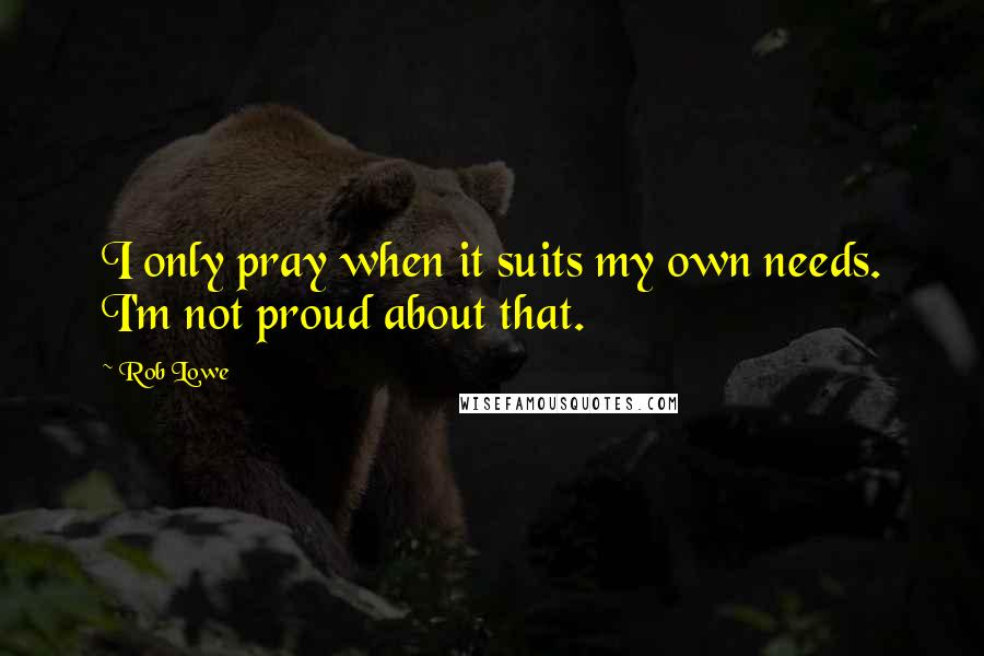 Rob Lowe quotes: I only pray when it suits my own needs. I'm not proud about that.