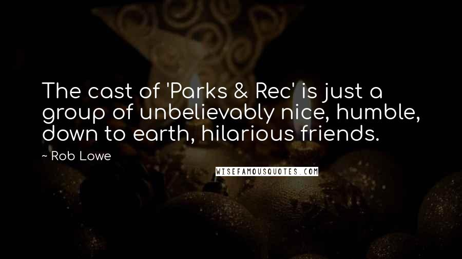 Rob Lowe quotes: The cast of 'Parks & Rec' is just a group of unbelievably nice, humble, down to earth, hilarious friends.