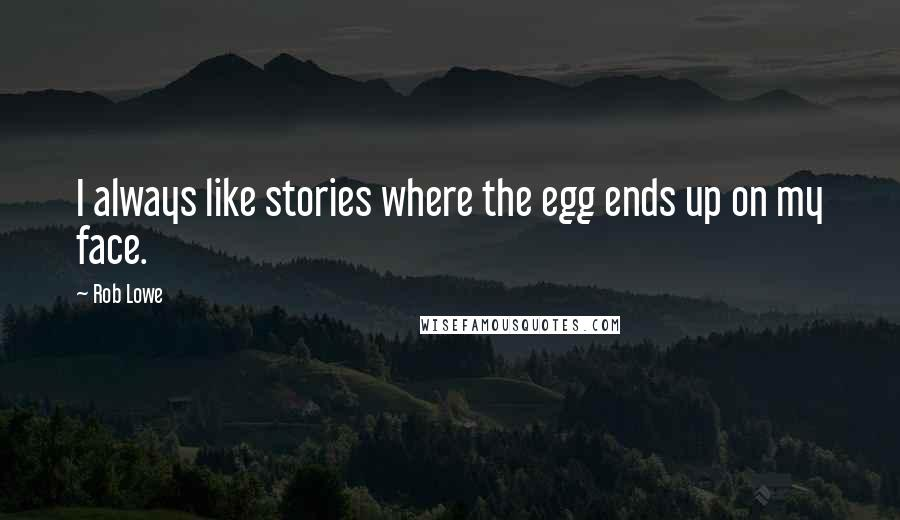 Rob Lowe quotes: I always like stories where the egg ends up on my face.