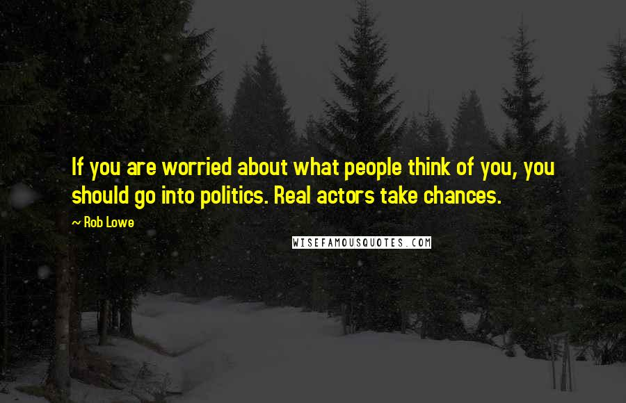 Rob Lowe quotes: If you are worried about what people think of you, you should go into politics. Real actors take chances.