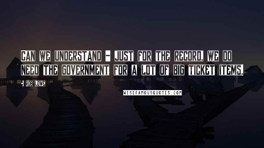 Rob Lowe quotes: Can we understand - just for the record, we do need the government for a lot of big ticket items.