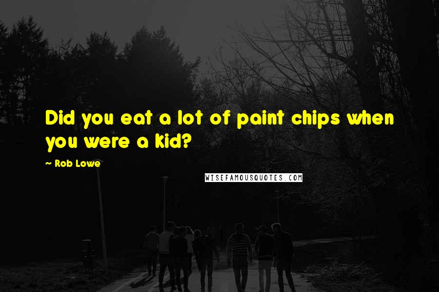 Rob Lowe quotes: Did you eat a lot of paint chips when you were a kid?