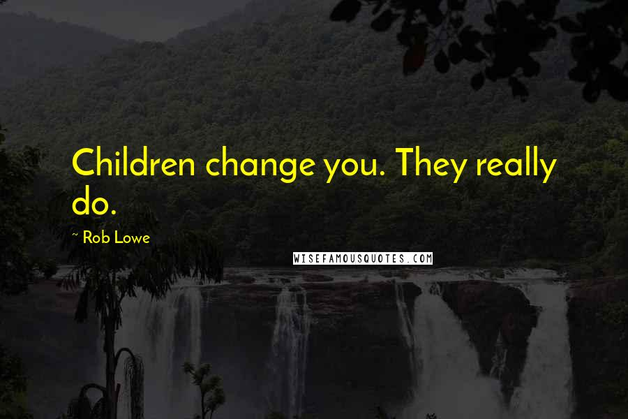 Rob Lowe quotes: Children change you. They really do.