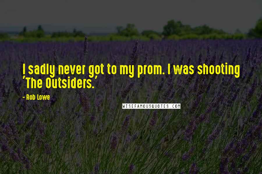 Rob Lowe quotes: I sadly never got to my prom. I was shooting 'The Outsiders.'