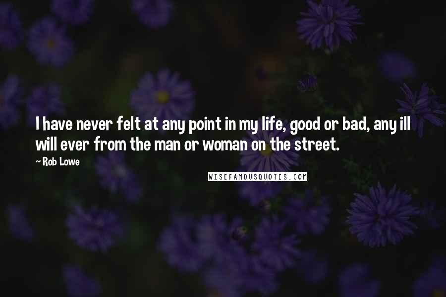 Rob Lowe quotes: I have never felt at any point in my life, good or bad, any ill will ever from the man or woman on the street.