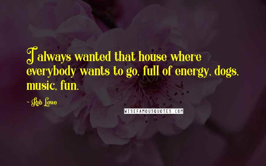 Rob Lowe quotes: I always wanted that house where everybody wants to go, full of energy, dogs, music, fun.