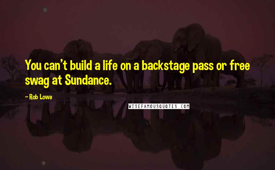 Rob Lowe quotes: You can't build a life on a backstage pass or free swag at Sundance.