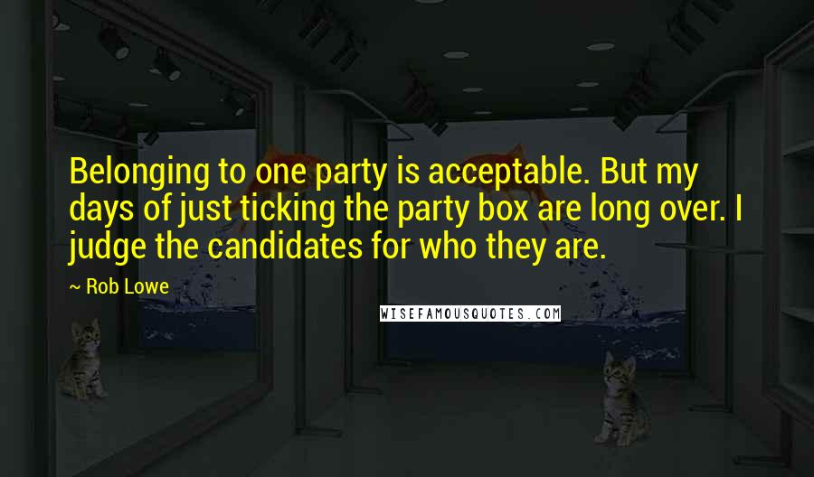 Rob Lowe quotes: Belonging to one party is acceptable. But my days of just ticking the party box are long over. I judge the candidates for who they are.