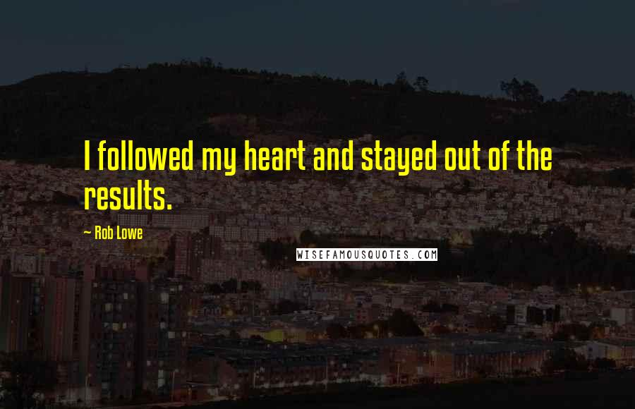 Rob Lowe quotes: I followed my heart and stayed out of the results.