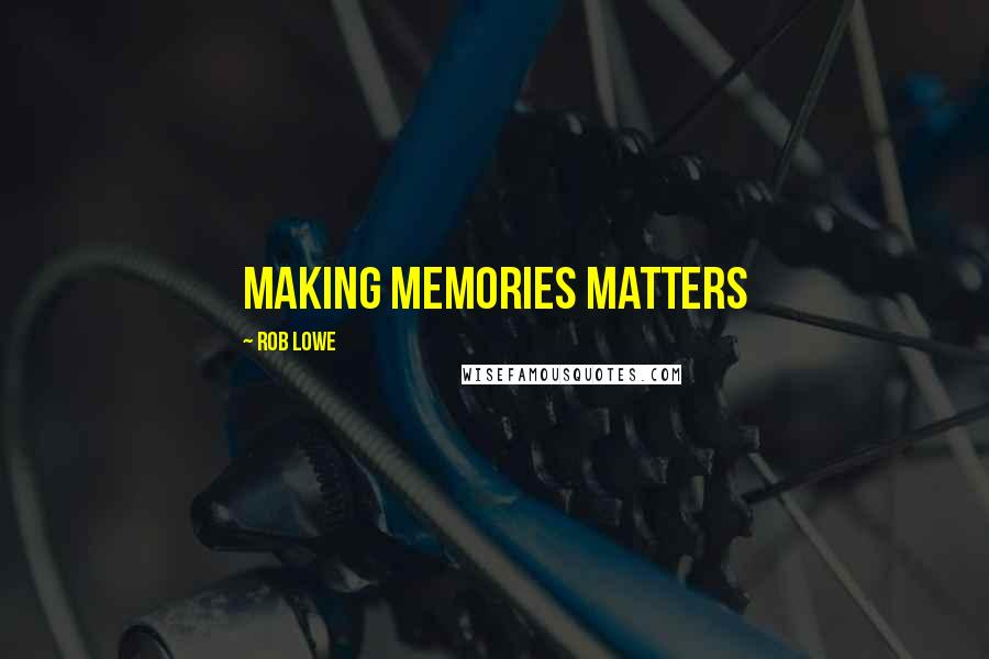 Rob Lowe quotes: Making memories matters