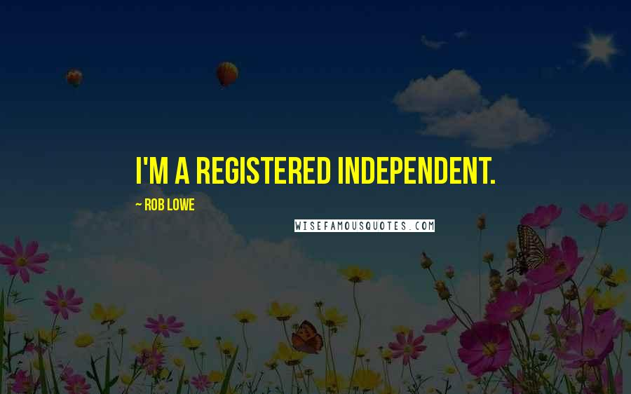 Rob Lowe quotes: I'm a registered Independent.