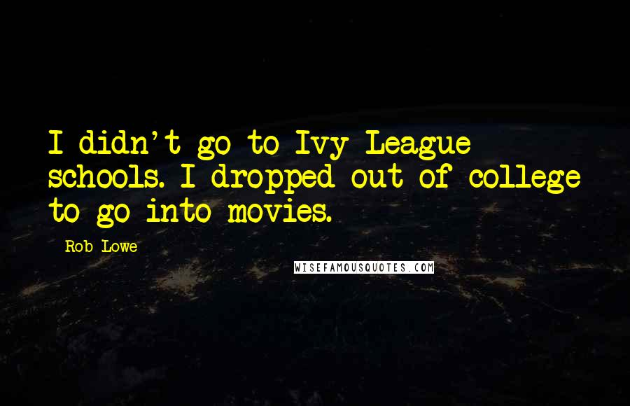Rob Lowe quotes: I didn't go to Ivy League schools. I dropped out of college to go into movies.