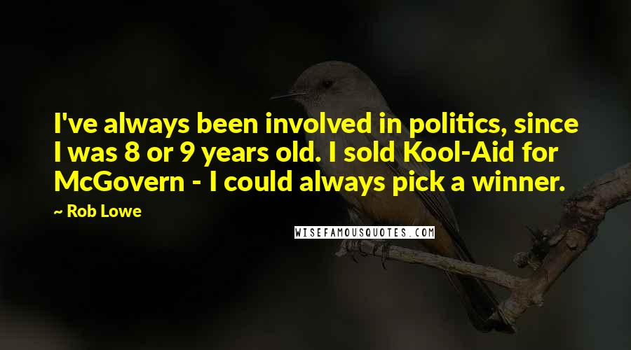 Rob Lowe quotes: I've always been involved in politics, since I was 8 or 9 years old. I sold Kool-Aid for McGovern - I could always pick a winner.