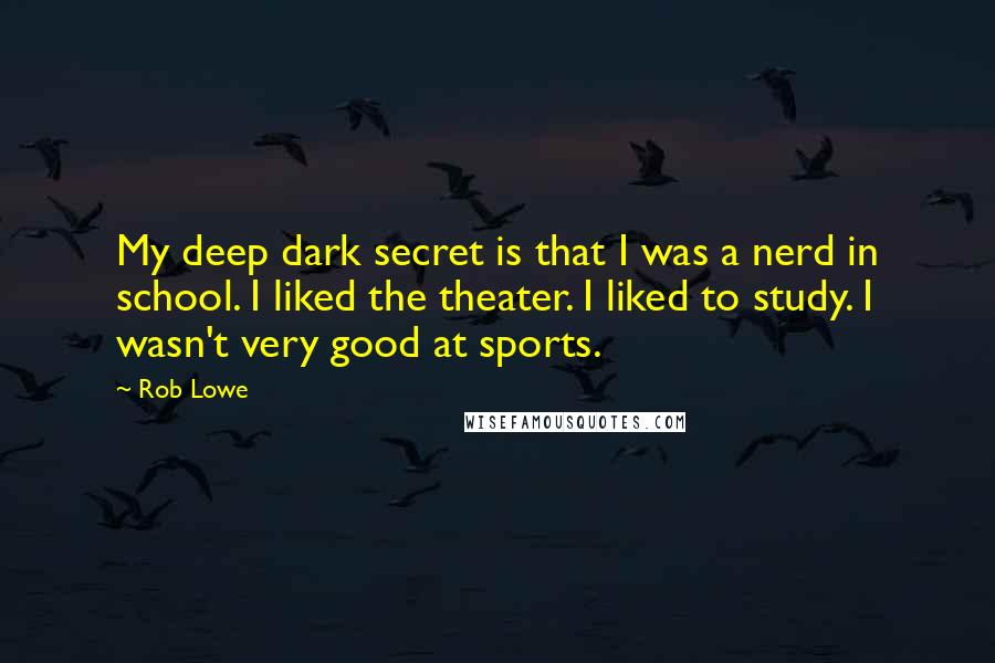 Rob Lowe quotes: My deep dark secret is that I was a nerd in school. I liked the theater. I liked to study. I wasn't very good at sports.