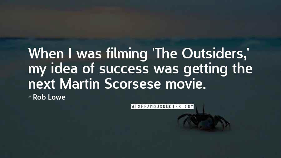 Rob Lowe quotes: When I was filming 'The Outsiders,' my idea of success was getting the next Martin Scorsese movie.