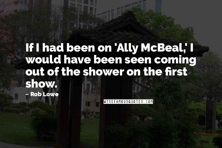 Rob Lowe quotes: If I had been on 'Ally McBeal,' I would have been seen coming out of the shower on the first show.