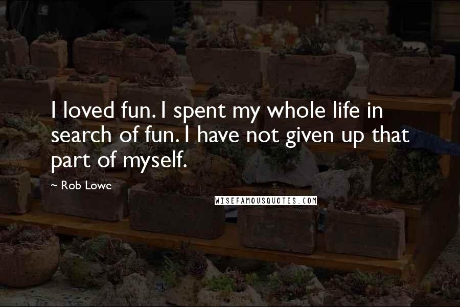 Rob Lowe quotes: I loved fun. I spent my whole life in search of fun. I have not given up that part of myself.