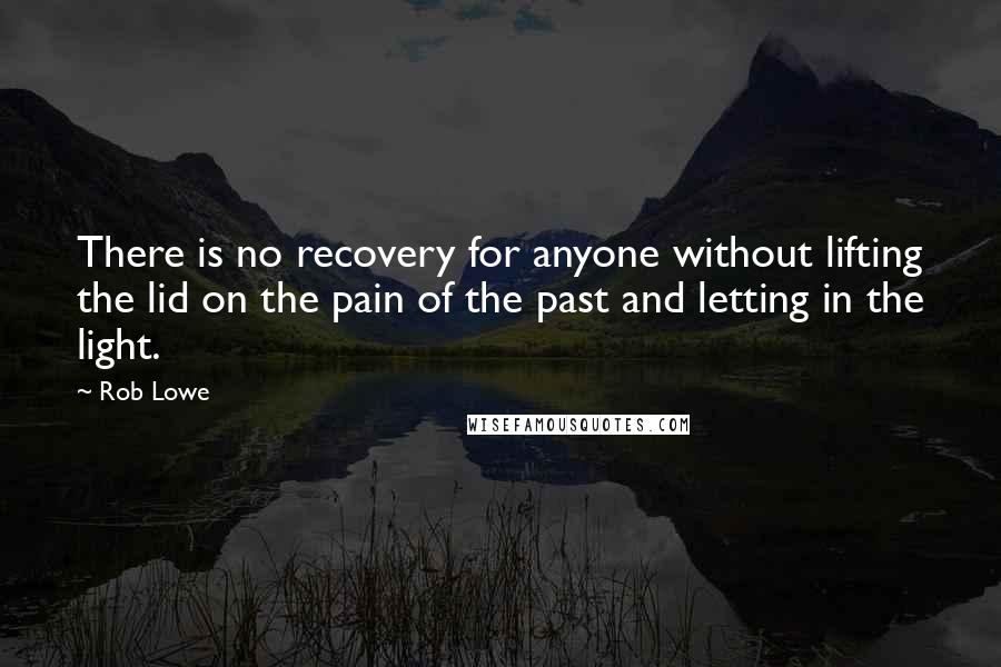 Rob Lowe quotes: There is no recovery for anyone without lifting the lid on the pain of the past and letting in the light.